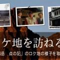 映画「剱岳 点の記」ロケ地を訪ねる